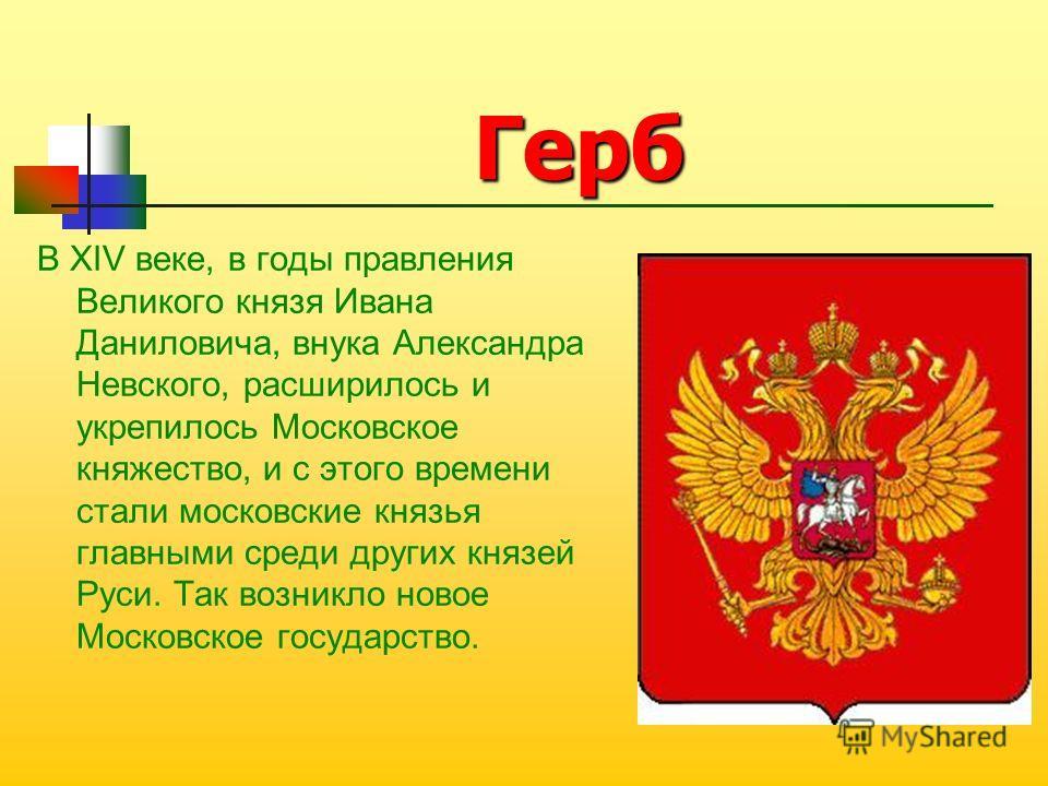 Герб В XIV веке, в годы правления Великого князя Ивана Даниловича, внука Александра Невского, расширилось и укрепилось Московское княжество, и с этого времени стали московские князья главными среди других князей Руси. Так возникло новое Московское го