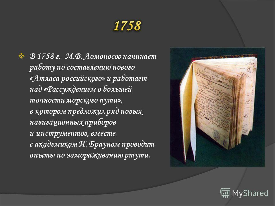 В 1758 г. М.В. Ломоносов начинает работу по составлению нового «Атласа российского» и работает над «Рассуждением о большей точности морского пути», в котором предложил ряд новых навигационных приборов и инструментов, вместе с академиком И. Брауном пр