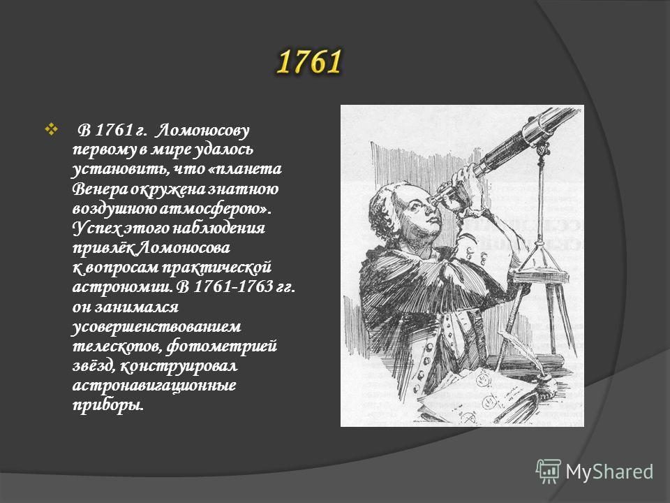 В 1761 г. Ломоносову первому в мире удалось установить, что «планета Венера окружена знатною воздушною атмосферою». Успех этого наблюдения привлёк Ломоносова к вопросам практической астрономии. В 1761-1763 гг. он занимался усовершенствованием телеско