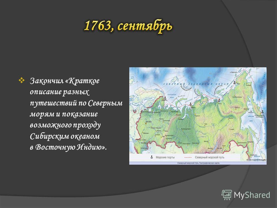 Закончил «Краткое описание разных путешествий по Северным морям и показание возможного проходу Сибирским океаном в Восточную Индию».