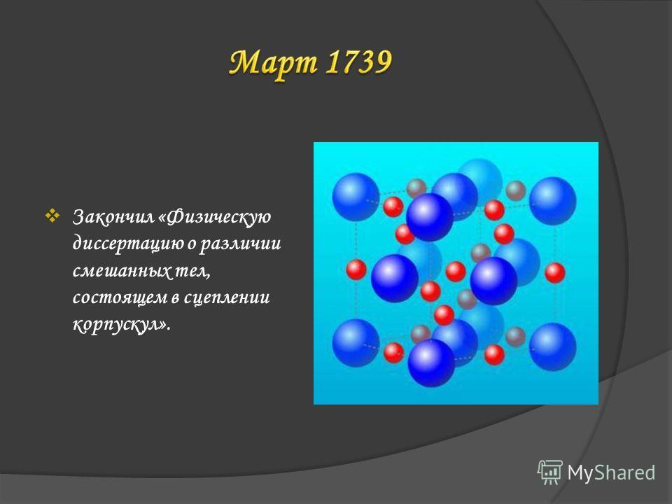 Закончил «Физическую диссертацию о различии смешанных тел, состоящем в сцеплении корпускул».
