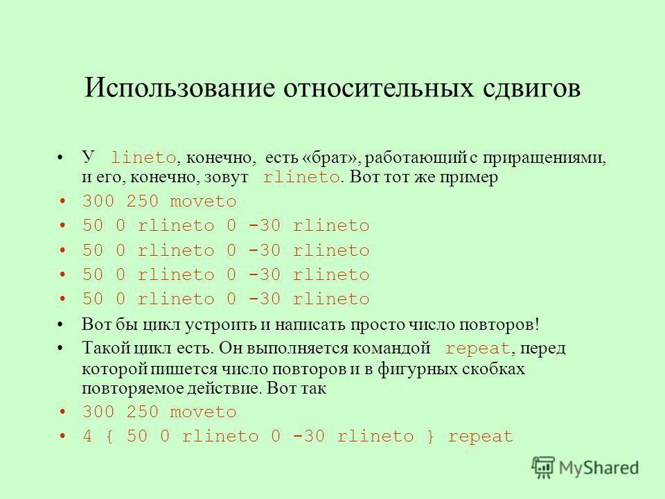 Использование относительных сдвигов У lineto, конечно, есть «брат», работающий с приращениями, и его, конечно, зовут rlineto. Вот тот же пример 300 250 moveto 50 0 rlineto 0 -30 rlineto Вот бы цикл устроить и написать просто число повторов! Такой цик