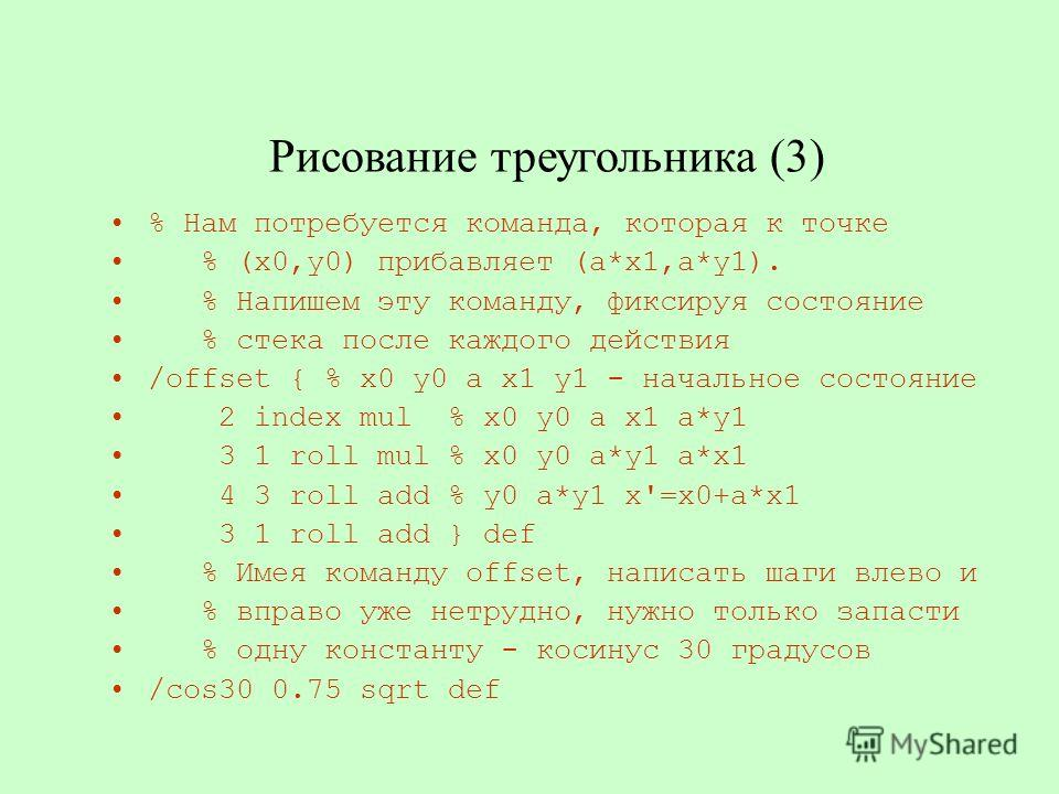 Рисование треугольника (3) % Нам потребуется команда, которая к точке % (x0,y0) прибавляет (a*x1,a*y1). % Напишем эту команду, фиксируя состояние % стека после каждого действия /offset { % x0 y0 a x1 y1 - начальное состояние 2 index mul % x0 y0 a x1