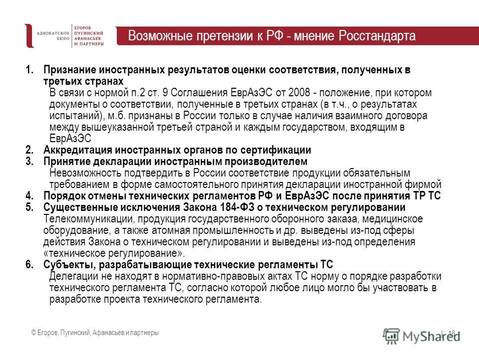 © Егоров, Пугинский, Афанасьев и партнеры | 16 Возможные претензии к РФ - мнение Росстандарта 1. Признание иностранных результатов оценки соответствия, полученных в третьих странах В связи с нормой п.2 ст. 9 Соглашения Евр АзЭС от 2008 - положение, п