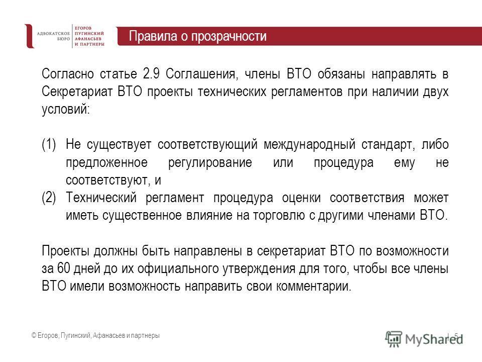 © Егоров, Пугинский, Афанасьев и партнеры | 5 Правила о прозрачности Согласно статье 2.9 Соглашения, члены ВТО обязаны направлять в Секретариат ВТО проекты технических регламентов при наличии двух условий: (1)Не существует соответствующий международн