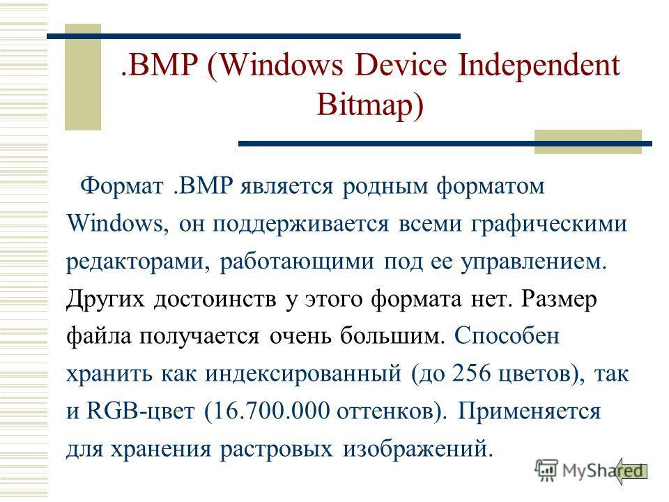 .BMP (Windows Device Independent Bitmap) Формат.ВМР является родным форматом Windows, он поддерживается всеми графическими редакторами, работающими под ее управлением. Других достоинств у этого формата нет. Размер файла получается очень большим. Спос