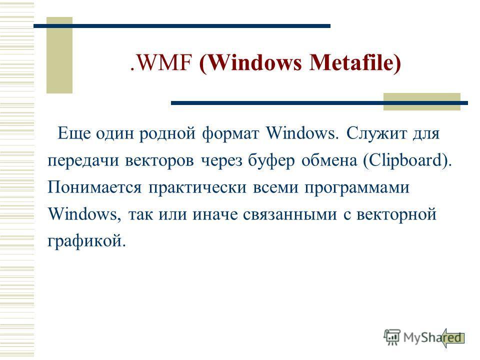 .WMF (Windows Metafile) Еще один родной формат Windows. Служит для передачи векторов через буфер обмена (Clipboard). Понимается практически всеми программами Windows, так или иначе связанными с векторной графикой.
