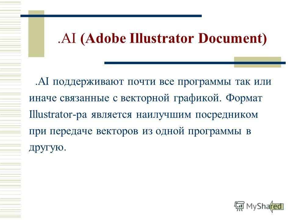 .AI (Adobe Illustrator Document).AI поддерживают почти все программы так или иначе связанные с векторной графикой. Формат Illustrator-ра является наилучшим посредником при передаче векторов из одной программы в другую.