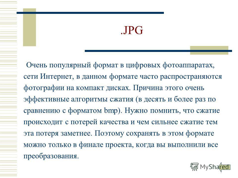 .JPG Очень популярный формат в цифровых фотоаппаратах, сети Интернет, в данном формате часто распространяются фотографии на компакт дисках. Причина этого очень эффективные алгоритмы сжатия (в десять и более раз по сравнению с форматом bmp). Нужно пом