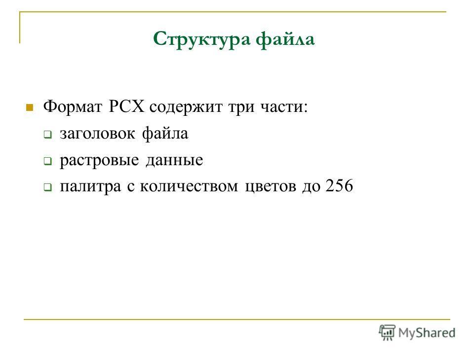 Структура файла Формат PCX содержит три части: заголовок файла растровые данные палитра с количеством цветов до 256