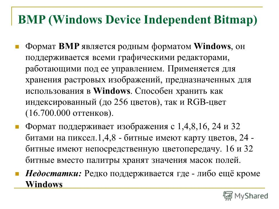 BMP (Windows Device Independent Bitmap) Формат ВМР является родным форматом Windows, он поддерживается всеми графическими редакторами, работающими под ее управлением. Применяется для хранения растровых изображений, предназначенных для использования в