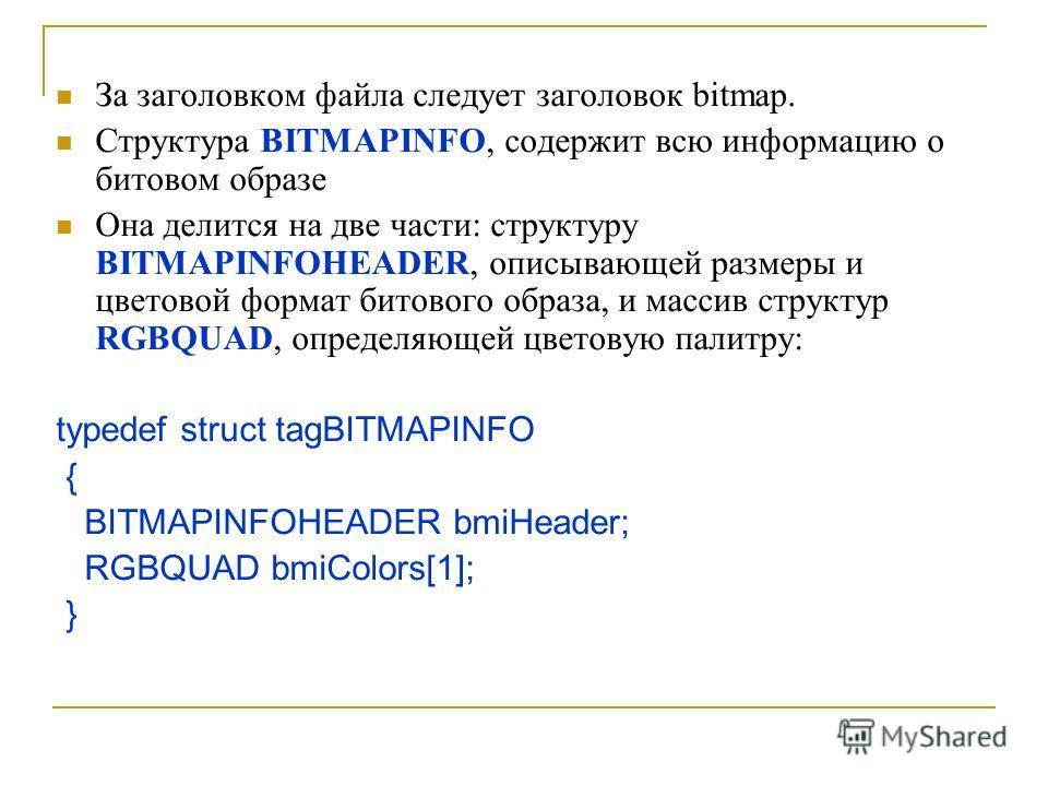 За заголовком файла следует заголовок bitmap. Структура BITMAPINFO, содержит всю информацию о битовом образе Она делится на две части: структуру BITMAPINFOHEADER, описывающей размеры и цветовой формат битового образа, и массив структур RGBQUAD, опред