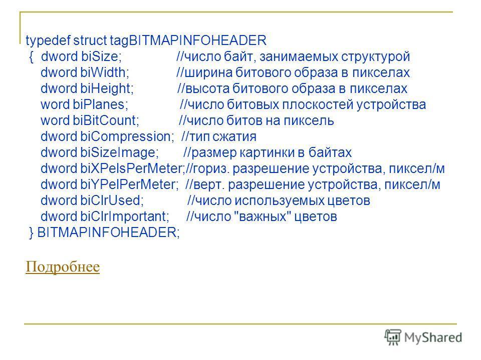 typedef struct tagBITMAPINFOHEADER { dword biSize; //число байт, занимаемых структурой dword biWidth; //ширина битового образа в пикселах dword biHeight; //высота битового образа в пикселах word biPlanes; //число битовых плоскостей устройства word bi
