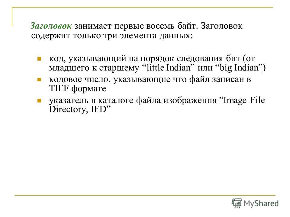 Заголовок занимает первые восемь байт. Заголовок содержит только три элемента данных: код, указывающий на порядок следования бит (от младшего к старшему little Indian или big Indian) кодовое число, указывающие что файл записан в TIFF формате указател
