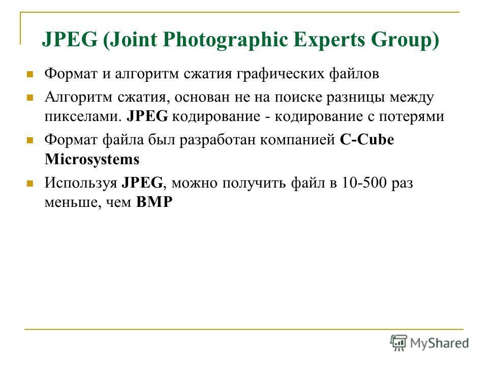 JPEG (Joint Photographic Experts Group) Формат и алгоритм сжатия графических файлов Алгоритм сжатия, основан не на поиске разницы между пикселами. JPEG кодирование - кодирование с потерями Формат файла был разработан компанией C-Cube Microsystems Исп