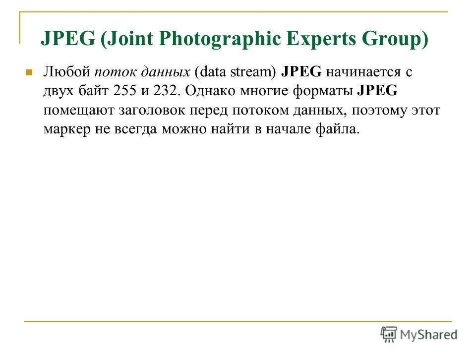 JPEG (Joint Photographic Experts Group) Любой поток данных (data stream) JPEG начинается с двух байт 255 и 232. Однако многие форматы JPEG помещают заголовок перед потоком данных, поэтому этот маркер не всегда можно найти в начале файла.