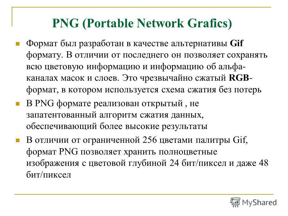 PNG (Portable Network Grafics) Формат был разработан в качестве альтернативы Gif формату. В отличии от последнего он позволяет сохранять всю цветовую информацию и информацию об альфа- каналах масок и слоев. Это чрезвычайно сжатый RGB- формат, в котор