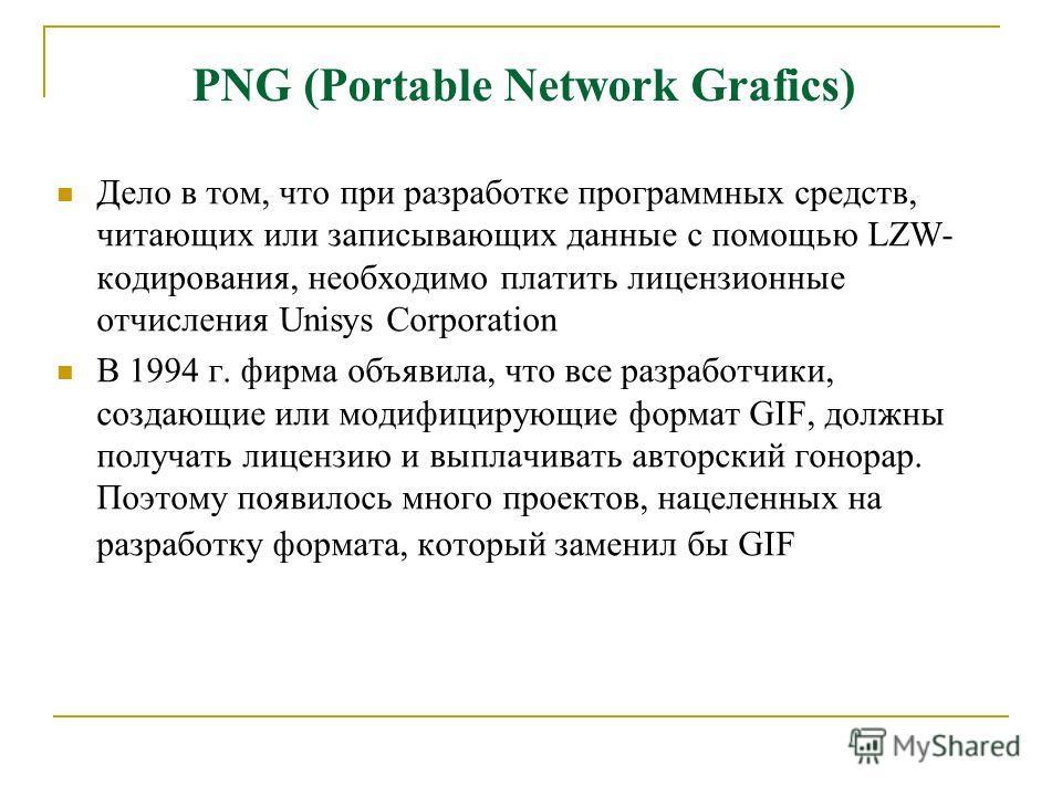 PNG (Portable Network Grafics) Дело в том, что при разработке программных средств, читающих или записывающих данные с помощью LZW- кодирования, необходимо платить лицензионные отчисления Unisys Corporation В 1994 г. фирма объявила, что все разработчи