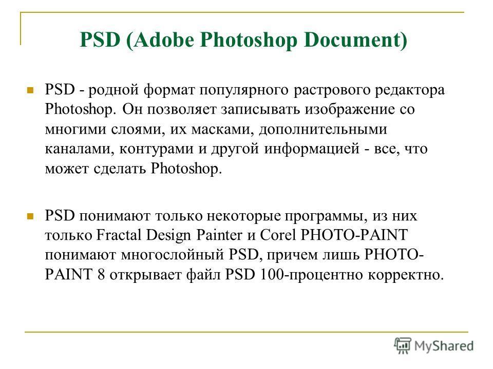 PSD (Adobe Photoshop Document) PSD - родной формат популярного растрового редактора Photoshop. Он позволяет записывать изображение со многими слоями, их масками, дополнительными каналами, контурами и другой информацией - все, что может сделать Photos