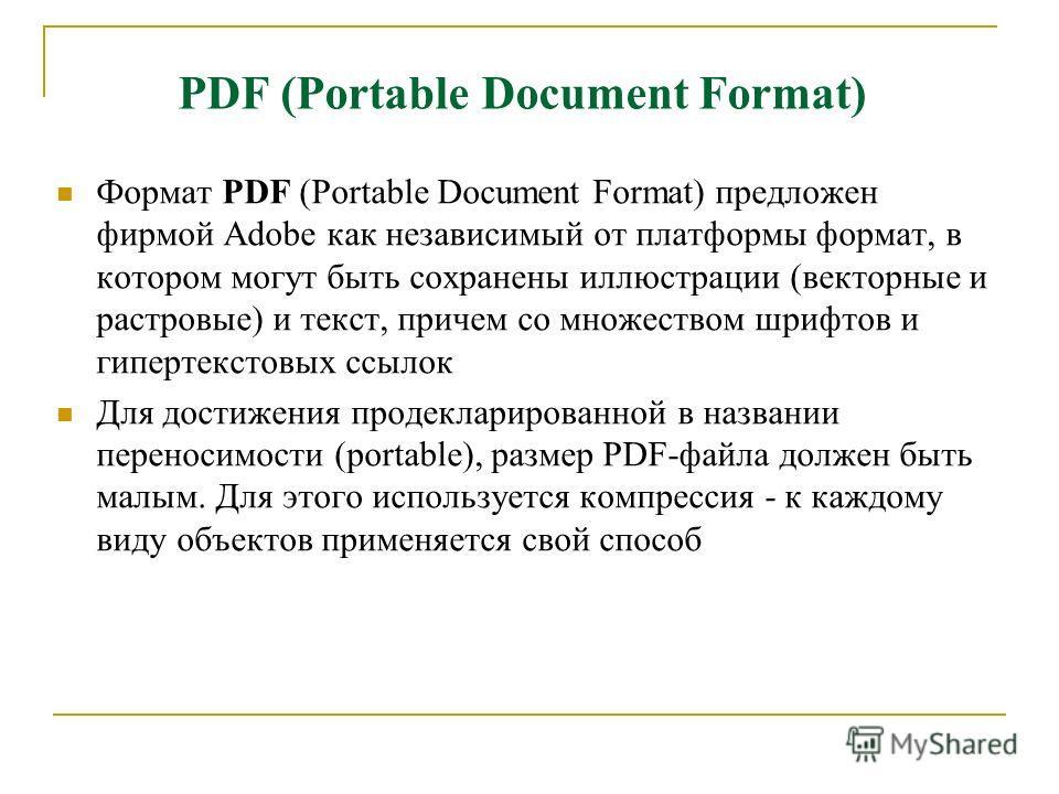 PDF (Portable Document Format) Формат PDF (Portable Document Format) предложен фирмой Adobe как независимый от платформы формат, в котором могут быть сохранены иллюстрации (векторные и растровые) и текст, причем со множеством шрифтов и гипертекстовых
