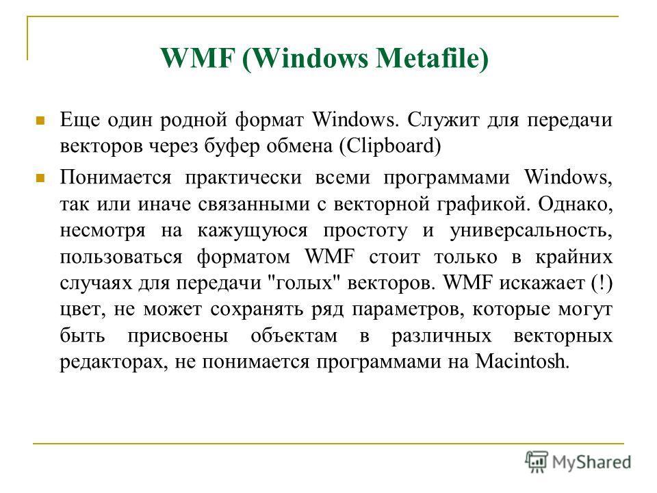 WMF (Windows Metafile) Еще один родной формат Windows. Служит для передачи векторов через буфер обмена (Clipboard) Понимается практически всеми программами Windows, так или иначе связанными с векторной графикой. Однако, несмотря на кажущуюся простоту