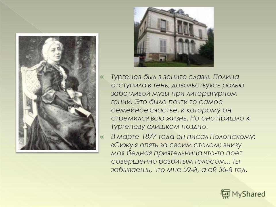 Тургенев был в зените славы. Полина отступила в тень, довольствуясь ролью заботливой музы при литературном гении. Это было почти то самое семейное счастье, к которому он стремился всю жизнь. Но оно пришло к Тургеневу слишком поздно. В марте 1877 года