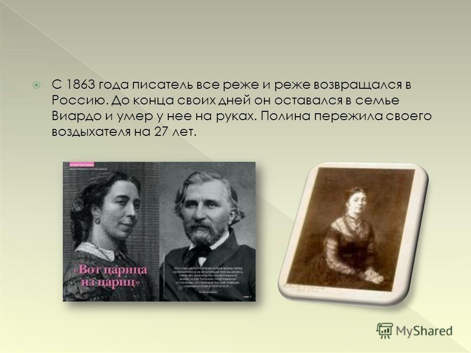 С 1863 года писатель все реже и реже возвращался в Россию. До конца своих дней он оставался в семье Виардо и умер у нее на руках. Полина пережила своего воздыхателя на 27 лет.