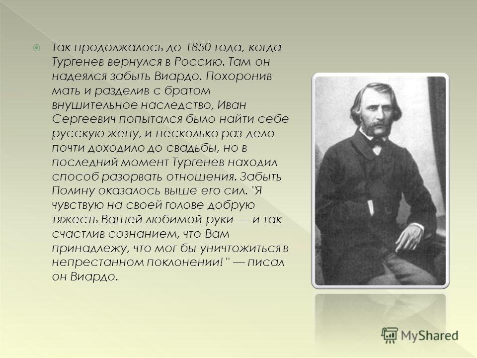 Так продолжалось до 1850 года, когда Тургенев вернулся в Россию. Там он надеялся забыть Виардо. Похоронив мать и разделив с братом внушительное наследство, Иван Сергеевич попытался было найти себе русскую жену, и несколько раз дело почти доходило до