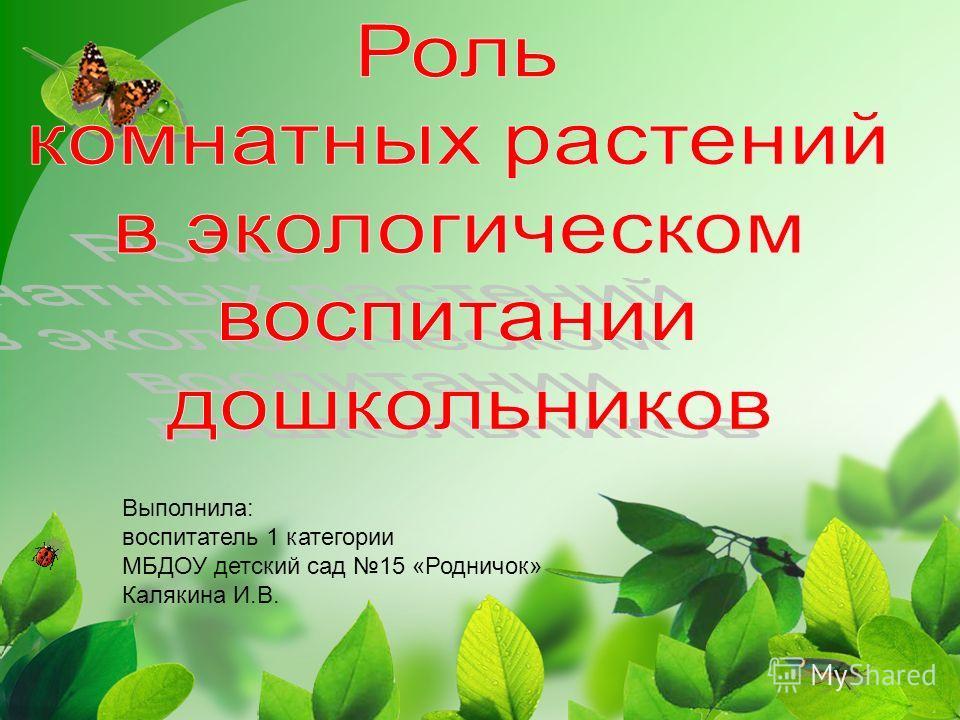 Выполнила: воспитатель 1 категории МБДОУ детский сад 15 «Родничок» Калякина И.В.