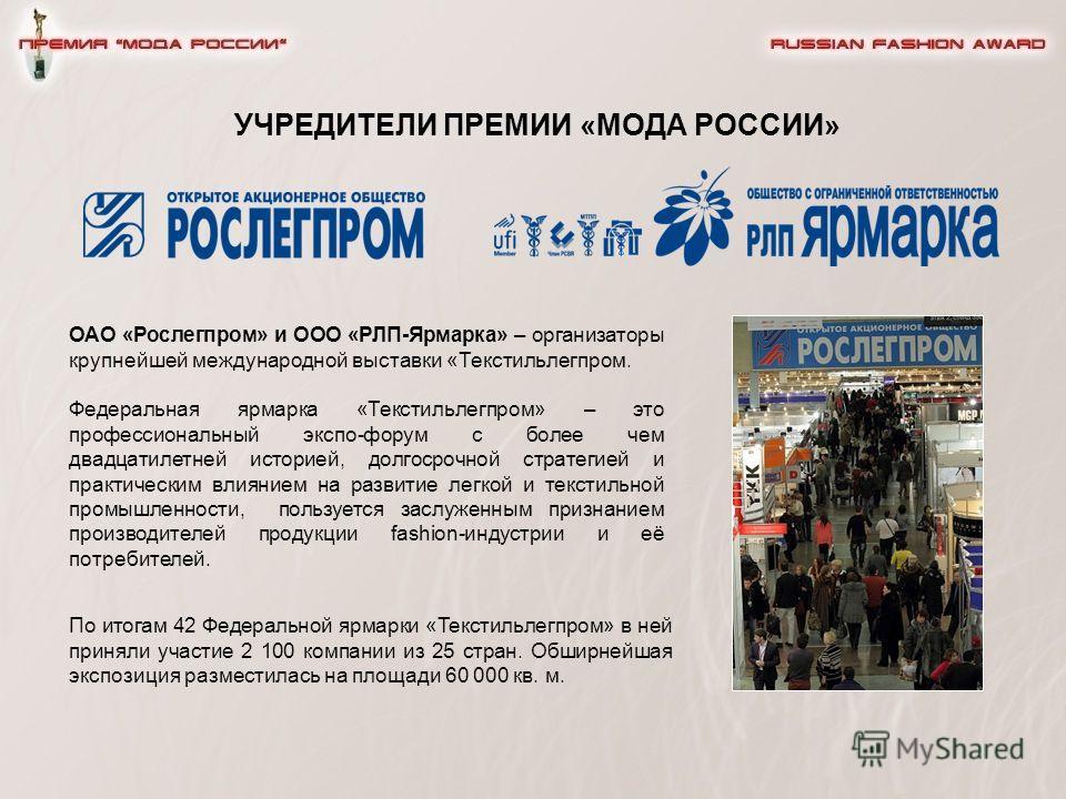 УЧРЕДИТЕЛИ ПРЕМИИ «МОДА РОССИИ» ОАО «Рослегпром» и ООО «РЛП-Ярмарка» – организаторы крупнейшей международной выставки «Текстильлегпром. Федеральная ярмарка «Текстильлегпром» – это профессиональный экспо-форум с более чем двадцатилетней историей, долг