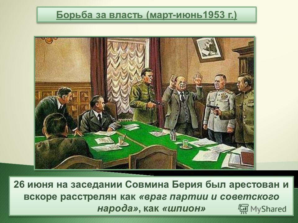 Борьба за власть (март-июнь 1953 г.) 26 июня на заседании Совмина Берия был арестован и вскоре расстрелян как «враг партии и советского народа», как «шпион»