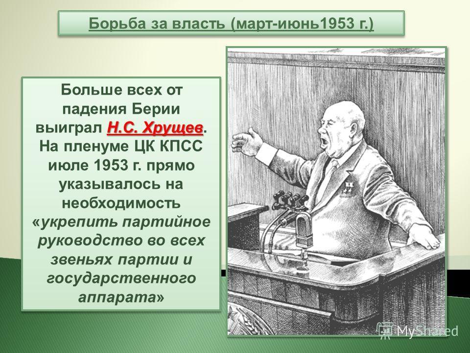 Н.С. Хрущев Больше всех от падения Берии выиграл Н.С. Хрущев. На пленуме ЦК КПСС июле 1953 г. прямо указывалось на необходимость «укрепить партийное руководство во всех звеньях партии и государственного аппарата» Борьба за власть (март-июнь 1953 г.)