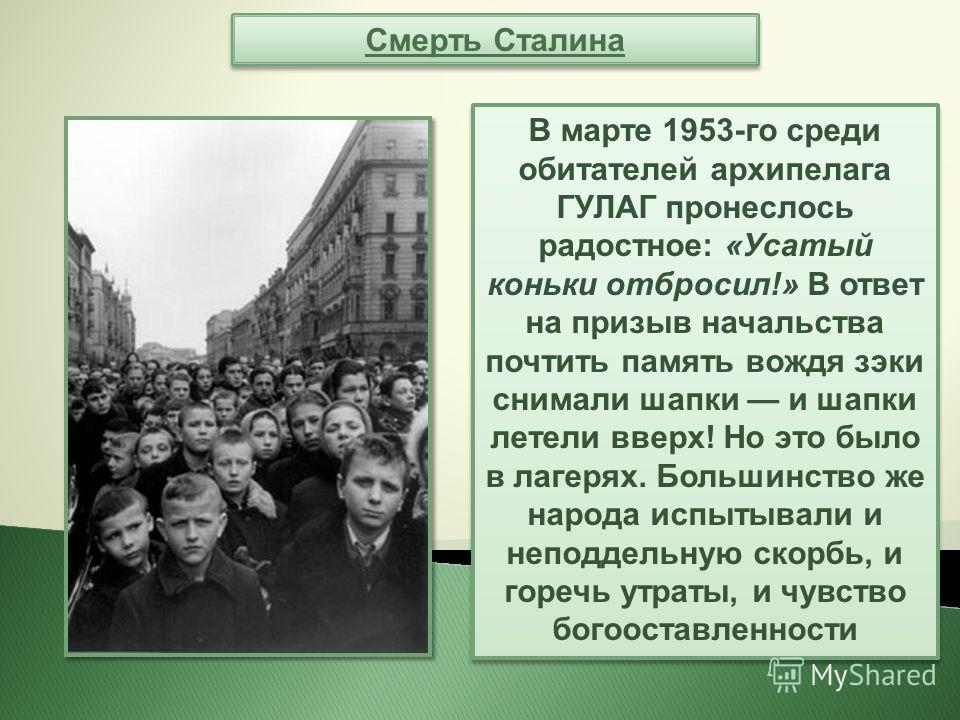 Смерть Сталина В марте 1953-го среди обитателей архипелага ГУЛАГ пронеслось радостное: «Усатый коньки отбросил!» В ответ на призыв начальства почтить память вождя зэки снимали шапки и шапки летели вверх! Но это было в лагерях. Большинство же народа и