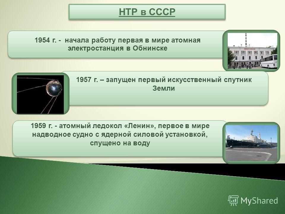 НТР в СССР 1954 г. - начала работу первая в мире атомная электростанция в Обнинске 1957 г. – запущен первый искусственный спутник Земли 1959 г. - атомный ледокол «Ленин», первое в мире надводное судно с ядерной силовой установкой, спущено на воду