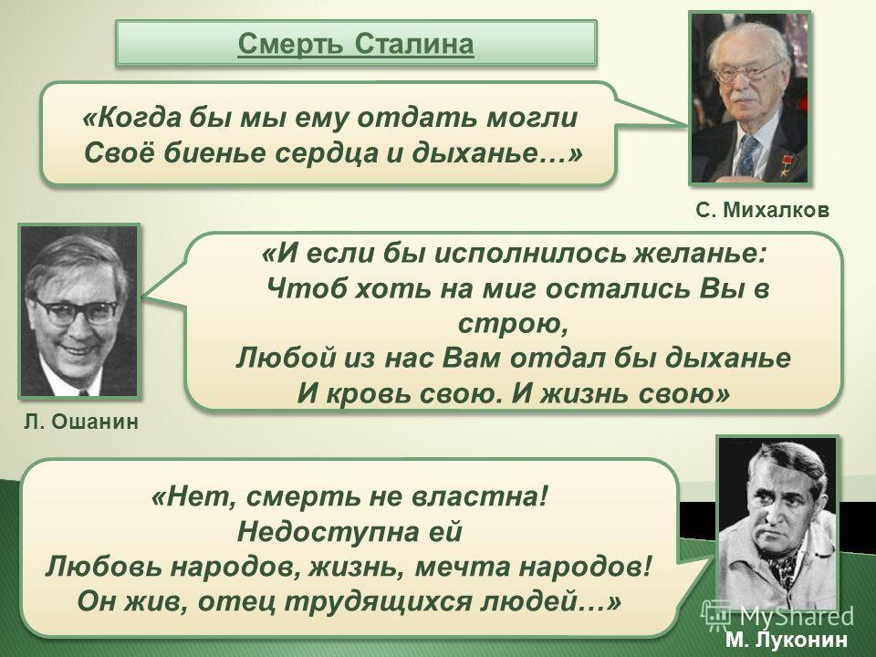 Смерть Сталина Л. Ошанин «И если бы исполнилось желанье: Чтоб хоть на миг остались Вы в строю, Любой из нас Вам отдал бы дыханье И кровь свою. И жизнь свою» «И если бы исполнилось желанье: Чтоб хоть на миг остались Вы в строю, Любой из нас Вам отдал