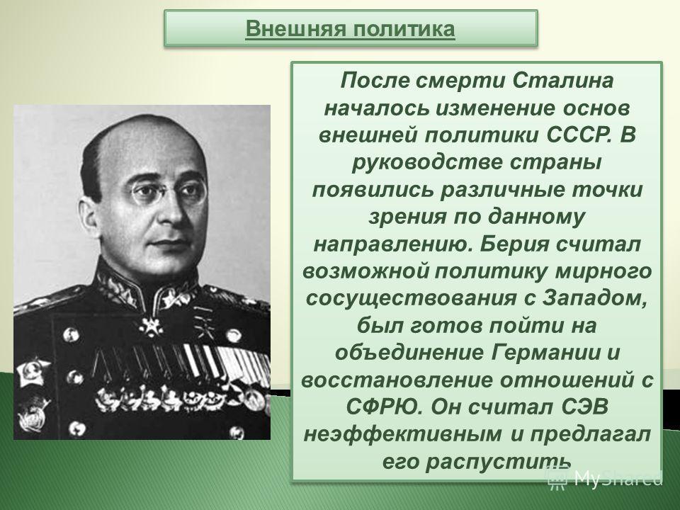 Внешняя политика После смерти Сталина началось изменение основ внешней политики СССР. В руководстве страны появились различные точки зрения по данному направлению. Берия считал возможной политику мирного сосуществования с Западом, был готов пойти на