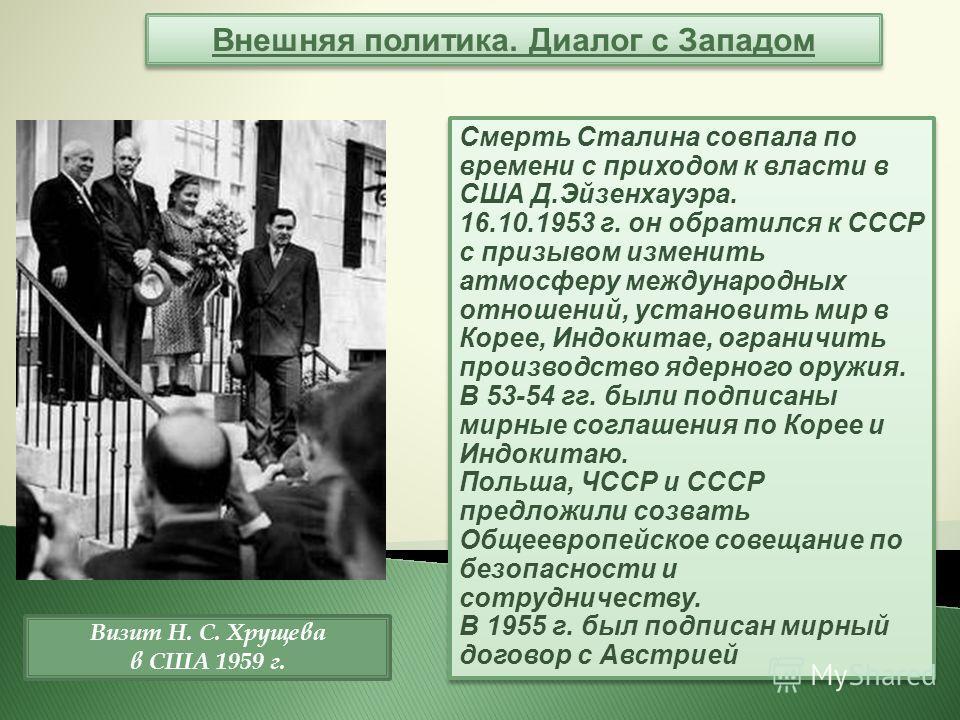 Внешняя политика. Диалог с Западом Смерть Сталина совпала по времени с приходом к власти в США Д.Эйзенхауэра. 16.10.1953 г. он обратился к СССР с призывом изменить атмосферу международных отношений, установить мир в Корее, Индокитае, ограничить произ