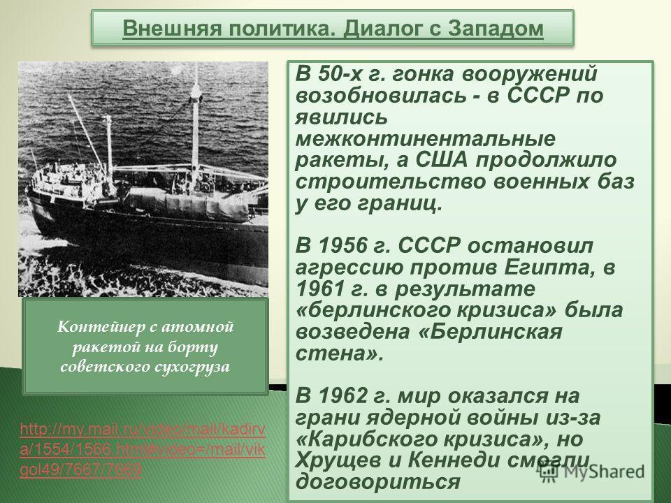 Внешняя политика. Диалог с Западом В 50-х г. гонка вооружений возобновилась - в СССР по явились межконтинентальные ракеты, а США продолжило строительство военных баз у его границ. В 1956 г. СССР остановил агрессию против Египта, в 1961 г. в результат