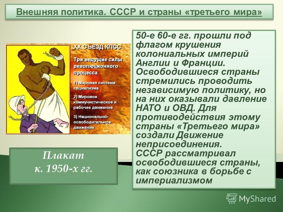 Внешняя политика. СССР и страны «третьего мира» 50-е 60-е гг. прошли под флагом крушения колониальных империй Англии и Франции. Освободившиеся страны стремились проводить независимую политику, но на них оказывали давление НАТО и ОВД. Для противодейст