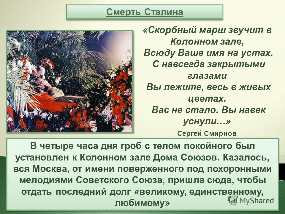Смерть Сталина В четыре часа дня гроб с телом покойного был установлен к Колонном зале Дома Союзов. Казалось, вся Москва, от имени поверженного под похоронными мелодиями Советского Союза, пришла сюда, чтобы отдать последний долг «великому, единственн