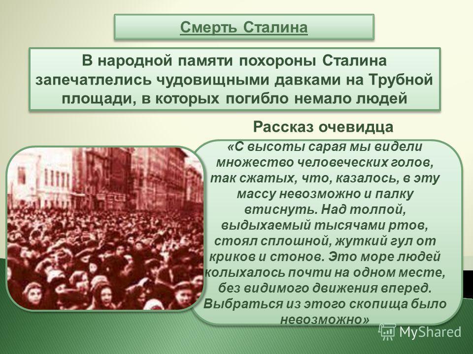 Смерть Сталина В народной памяти похороны Сталина запечатлелись чудовищными давками на Трубной площади, в которых погибло немало людей Рассказ очевидца «С высоты сарая мы видели множество человеческих голов, так сжатых, что, казалось, в эту массу нев