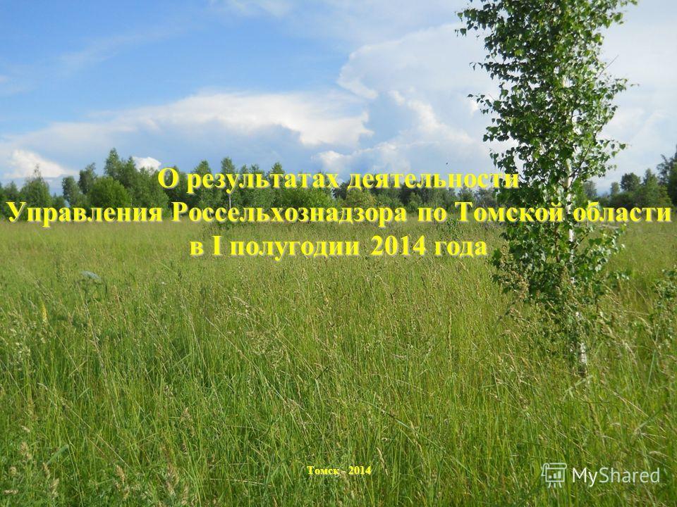 О результатах деятельности Управления Россельхознадзора по Томской области в I полугодии 2014 года Томск - 2014