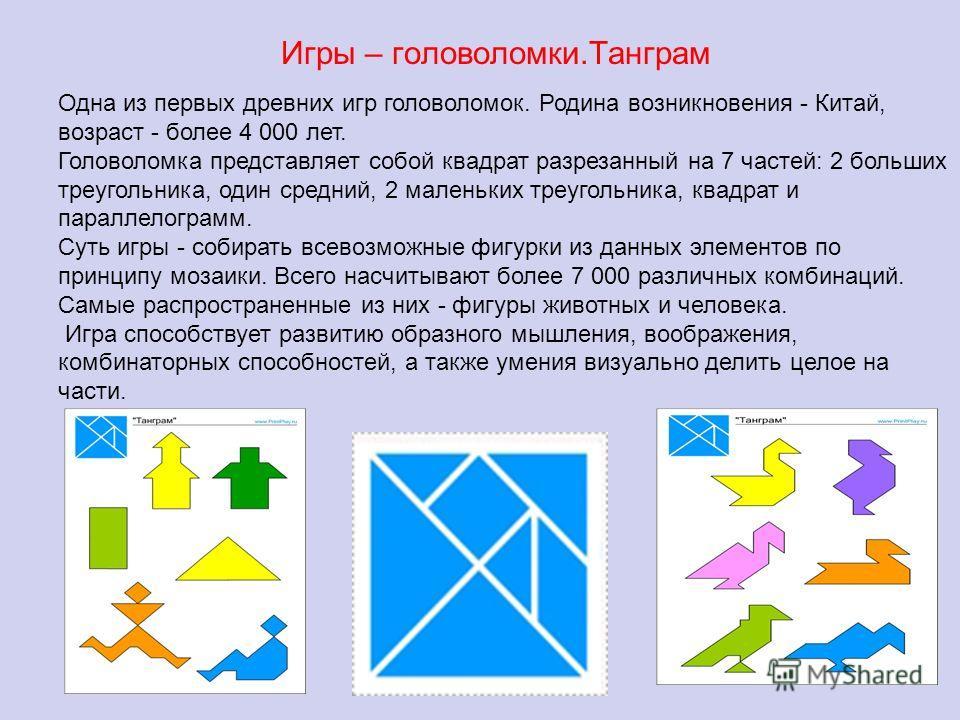Игры – головоломки.Танграм Одна из первых древних игр головоломок. Родина возникновения - Китай, возраст - более 4 000 лет. Головоломка представляет собой квадрат разрезанный на 7 частей: 2 больших треугольника, один средний, 2 маленьких треугольника