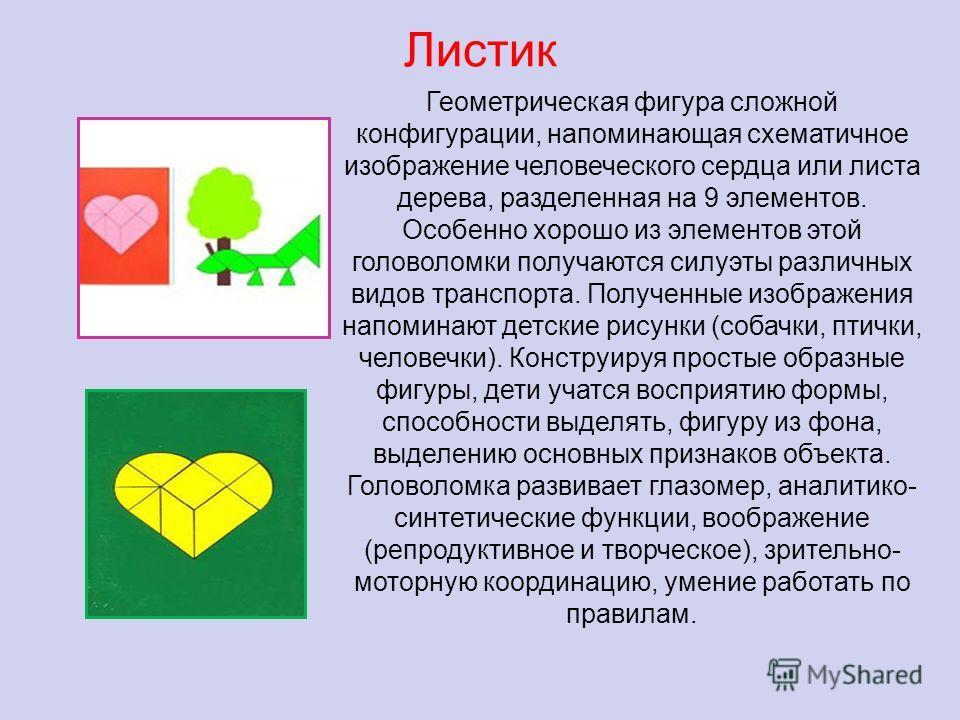 Листик Геометрическая фигура сложной конфигурации, напоминающая схематичное изображение человеческого сердца или листа дерева, разделенная на 9 элементов. Особенно хорошо из элементов этой головоломки получаются силуэты различных видов транспорта. По