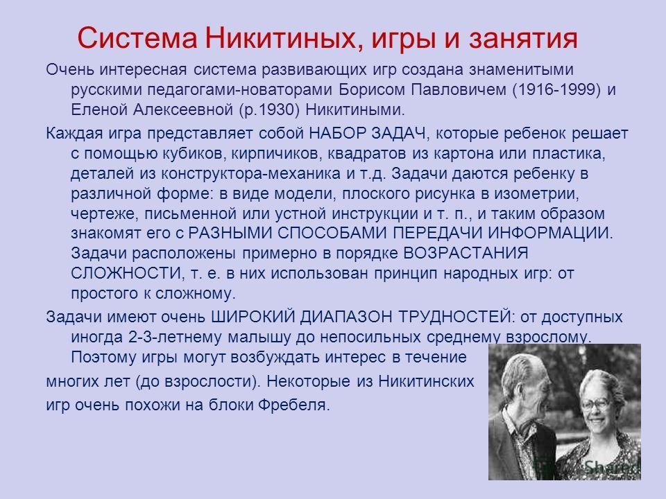 Система Никитиных, игры и занятия Очень интересная система развивающих игр создана знаменитыми русскими педагогами-новаторами Борисом Павловичем (1916-1999) и Еленой Алексеевной (р.1930) Никитиными. Каждая игра представляет собой НАБОР ЗАДАЧ, которые