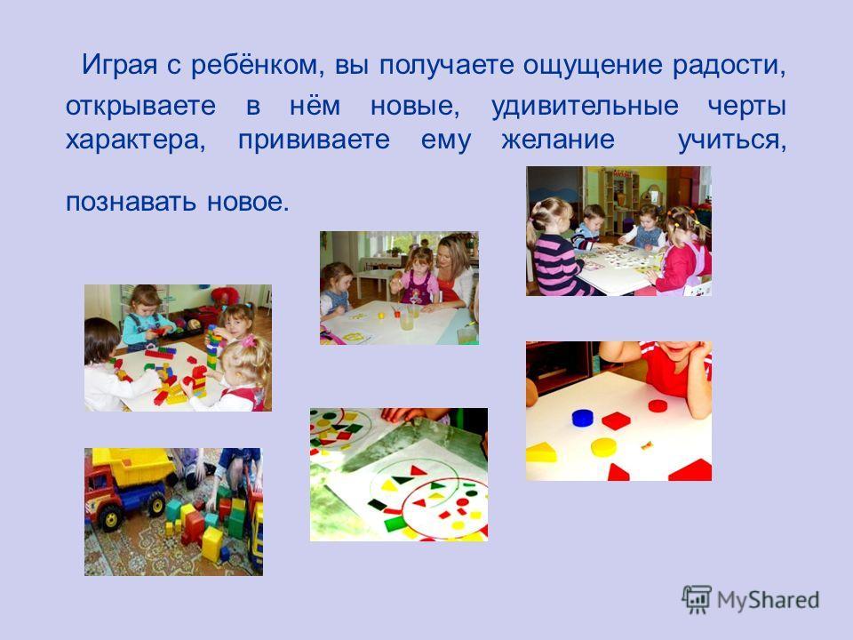 Играя с ребёнком, вы получаете ощущение радости, открываете в нём новые, удивительные черты характера, прививаете ему желание учиться, познавать новое.