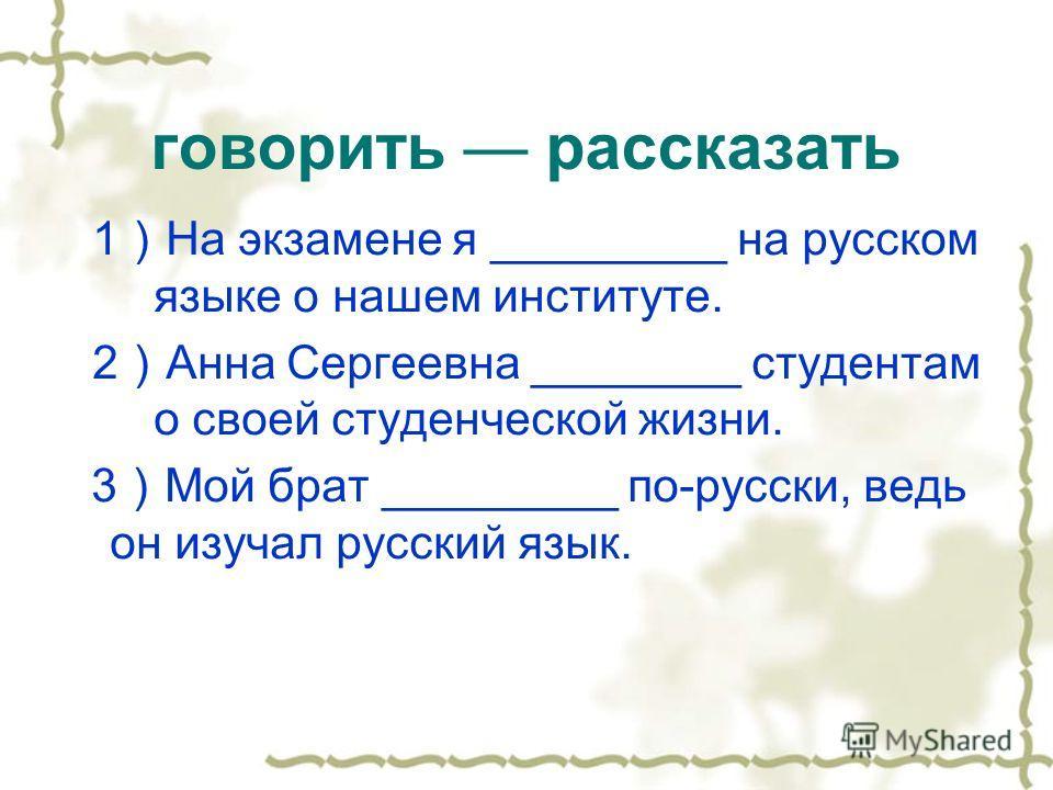 говорить рассказать 1 На экзамене я _________ на русском языке о нашем институте. 2 Анна Сергеевна ________ студентам о своей студенческой жизни. 3 Мой брат _________ по-русски, ведь он изучал русский язык.