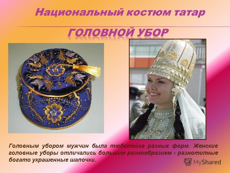 Головным убором мужчин была тюбетейка разных форм. Женские головные уборы отличались большим разнообразием - разнотипные богато украшенные шапочки. Национальный костюм татар