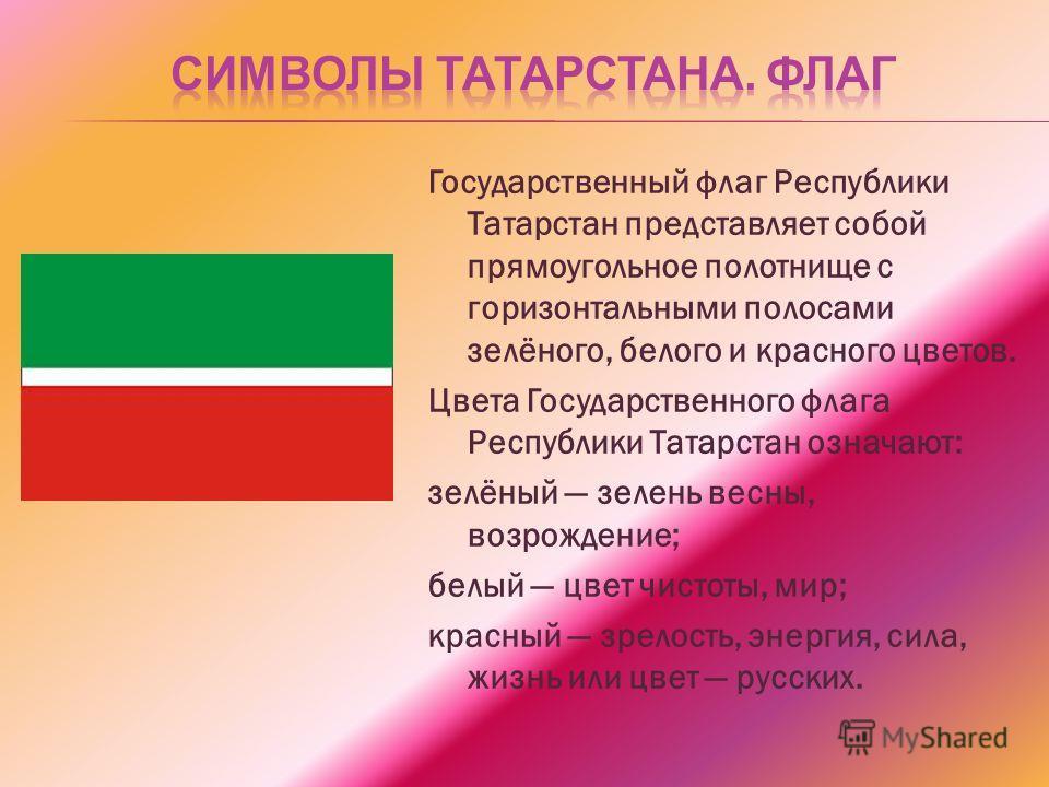 Государственный флаг Республики Татарстан представляет собой прямоугольное полотнище с горизонтальными полосами зелёного, белого и красного цветов. Цвета Государственного флага Республики Татарстан означают: зелёный зелень весны, возрождение; белый ц