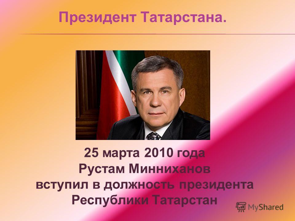 Президент Татарстана. 25 марта 2010 года Рустам Минниханов вступил в должность президента Республики Татарстан